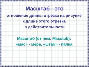 Масштаб - это отношение длины отрезка на рисунке к длине этого отрезка в дейс