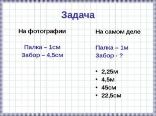 Задача На фотографии Палка – 1см Забор – 4,5см На самом деле Палка – 1м Забор
