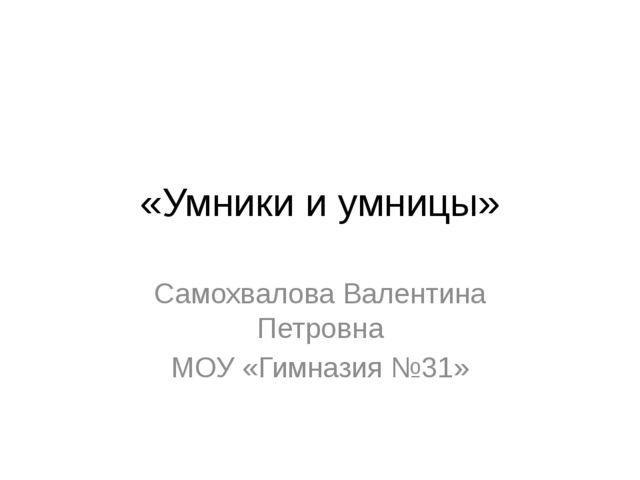 «Умники и умницы» Самохвалова Валентина Петровна МОУ «Гимназия №31»