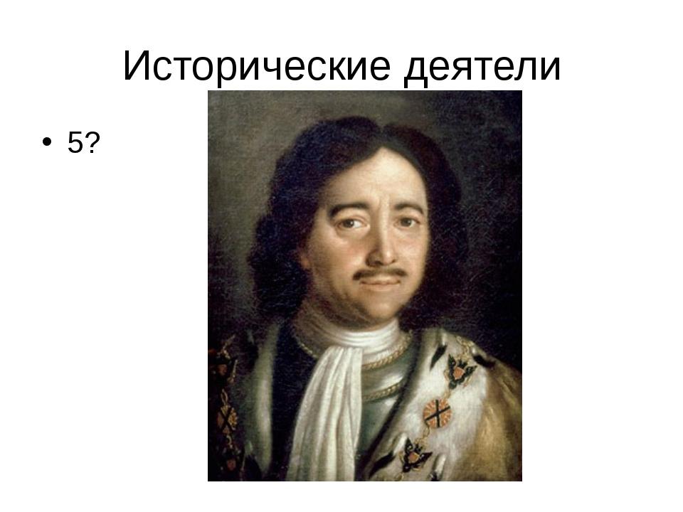 Исторические деятели 5?