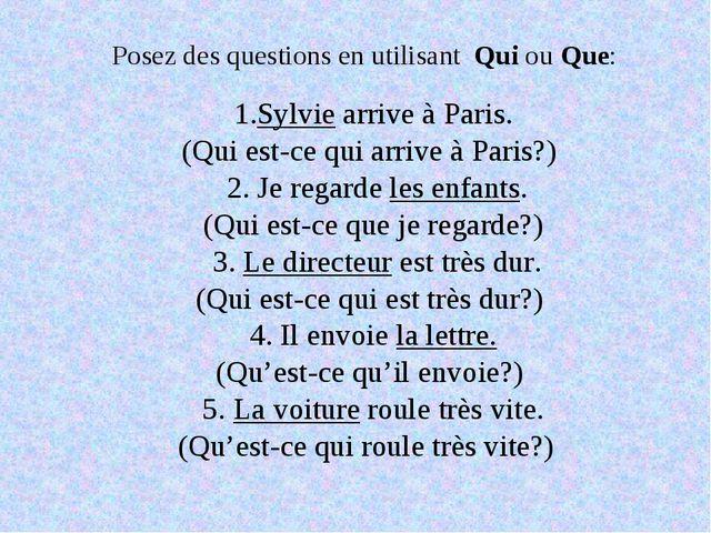 Posez des questions en utilisant Qui ou Que: 1.Sylvie arrive à Paris. (Qui es...