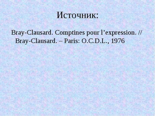 Источник: Bray-Clausard. Comptines pour l'expression. // Bray-Clausard. – Par...