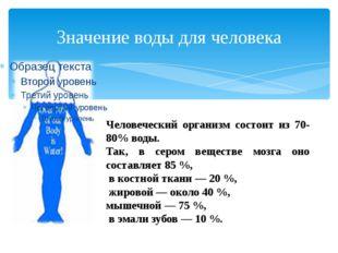 Значение воды для человека Человеческий организм состоит из 70-80% воды. Так,