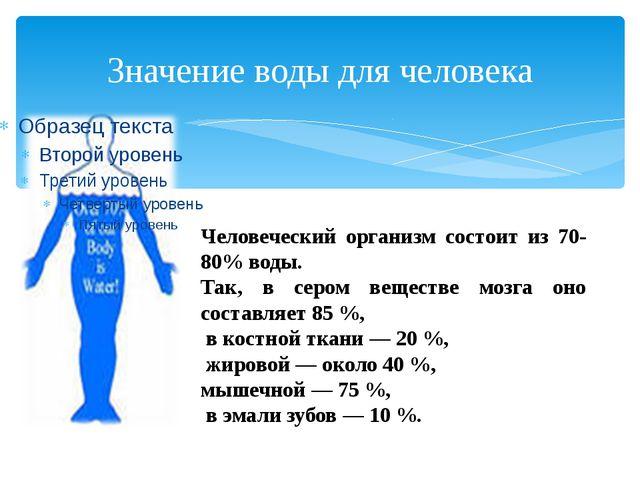 Значение воды для человека Человеческий организм состоит из 70-80% воды. Так,...