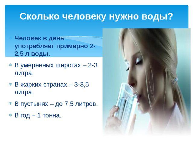 Сколько человеку нужно воды? Человек в день употребляет примерно 2-2,5 л воды...
