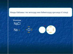 Ионды байланыс тек металдар мен бейметалдар арасында түзіледі. Механизм: Na +