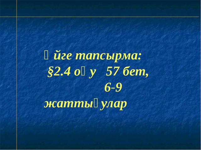 Үйге тапсырма: §2.4 оқу 57 бет, 6-9 жаттығулар