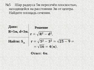 №5Шар радиуса 5м пересечён плоскостью, находящейся на расстоянии 3м от цент
