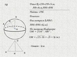 №1 Дано:R=ОА=ОВ=5см, АВ=8см,АМ=ВМ Найти: ОМ. Решение. Рассмотрим ∆АВО. АМ=ВМ=