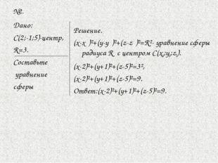 №2. Дано: С(2;-1;5)-центр, R=3. Составьте уравнение сферы Решение. (х-х₀)²+(у