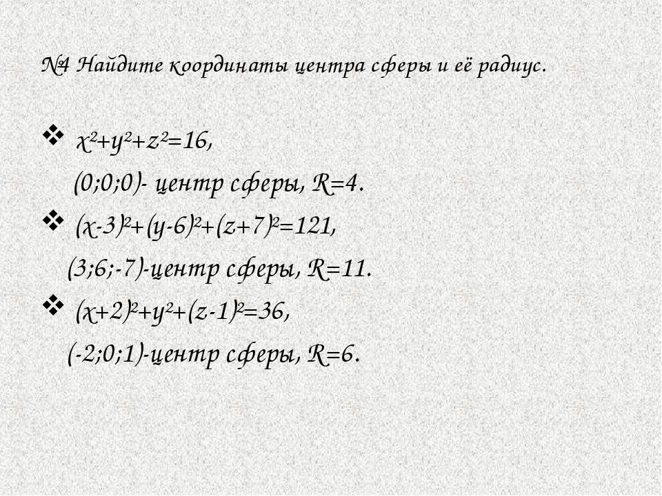 №4 Найдите координаты центра сферы и её радиус. х²+у²+z²=16,  (0;0;0)- центр...