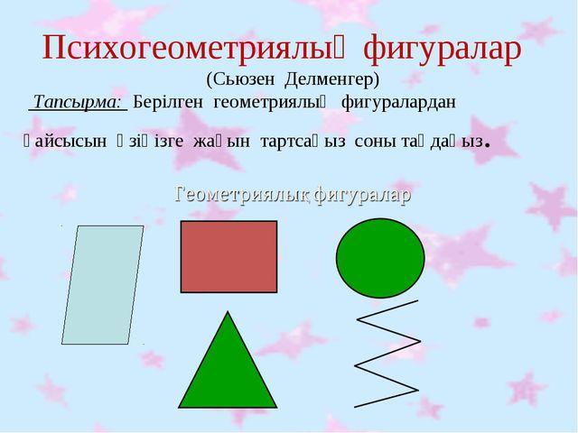 Психогеометриялық фигуралар (Сьюзен Делменгер)  Тапсырма: Берілген геометри...