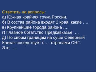 Ответить на вопросы: а) Южная крайняя точка России. б) В состав района входят