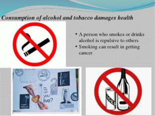 Consumption of alcohol and tobacco damages health A person who smokes or drin