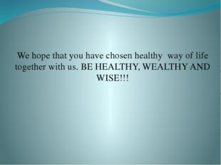 We hope that you have chosen healthy way of life together with us. BE HEALTHY