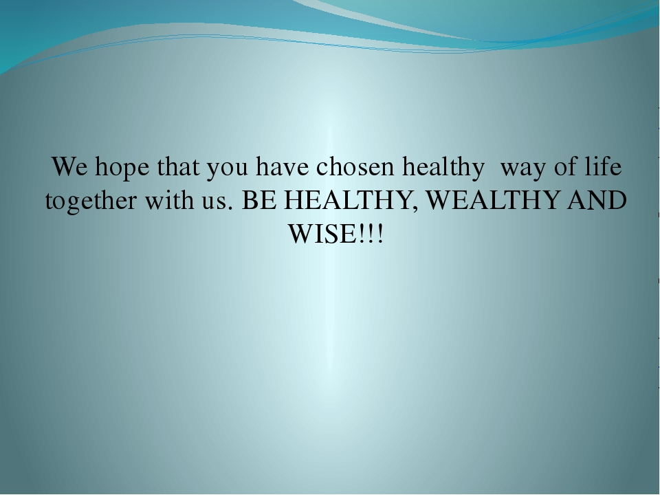 We hope that you have chosen healthy way of life together with us. BE HEALTHY...
