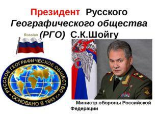 Президент Русского Географического общества (РГО) С.К.Шойгу Министр обороны Р
