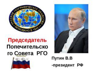 Председатель Попечительского Совета РГО Путин В.В -президент РФ