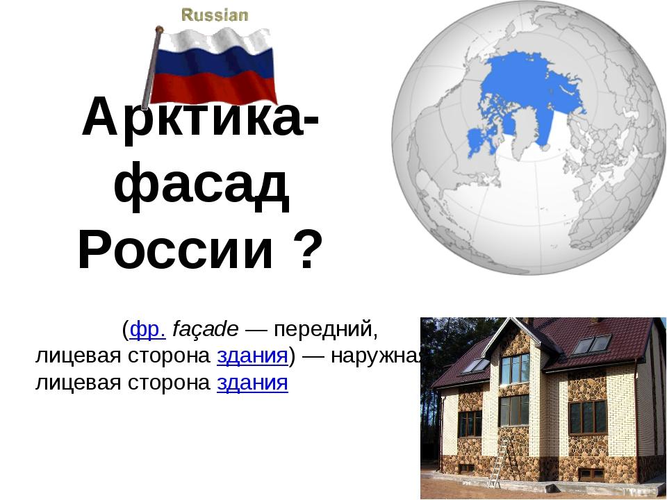 Арктика- фасад России ? Фаса́д(фр.façade— передний, лицевая стороназдания...