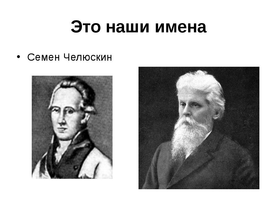 Это наши имена Семен Челюскин Николай Книпович