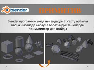 ПРИМИТИВ Blender программасында нысандарды өзгерту арқылы басқа нысандар жас