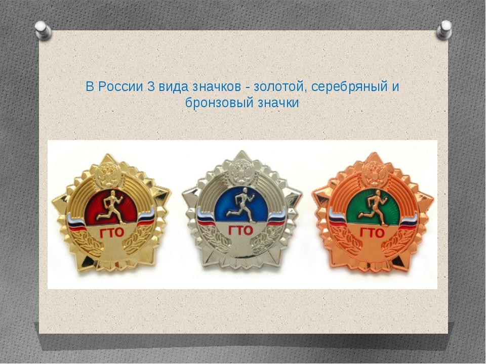 ВРоссии 3 вида значков - золотой, серебряный и бронзовый значки