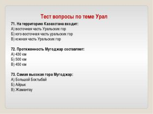 71. На территорию Казахстана входит: А) восточная часть Уральских гор Б) юго-