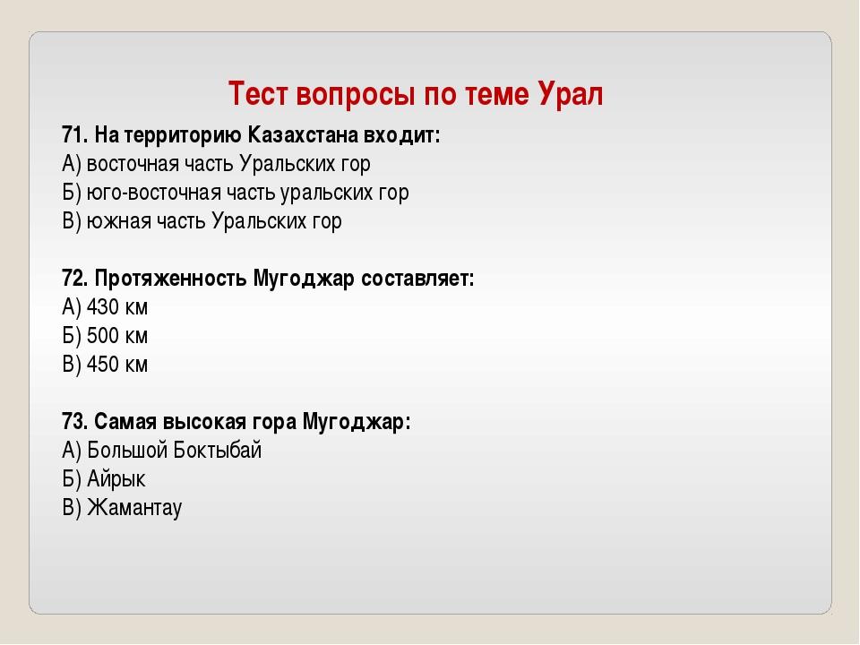 71. На территорию Казахстана входит: А) восточная часть Уральских гор Б) юго-...
