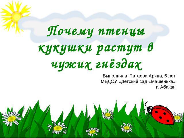 Почему птенцы кукушки растут в чужих гнёздах Выполнила: Татаева Арина, 6 лет...