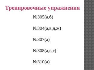 Тренировочные упражнения №305(а,б) №304(а,в,д,ж) №307(а) №308(а,в,г) №310(а)