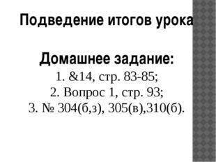 Подведение итогов урока Домашнее задание: 1. &14, стр. 83-85; 2. Вопрос 1, с