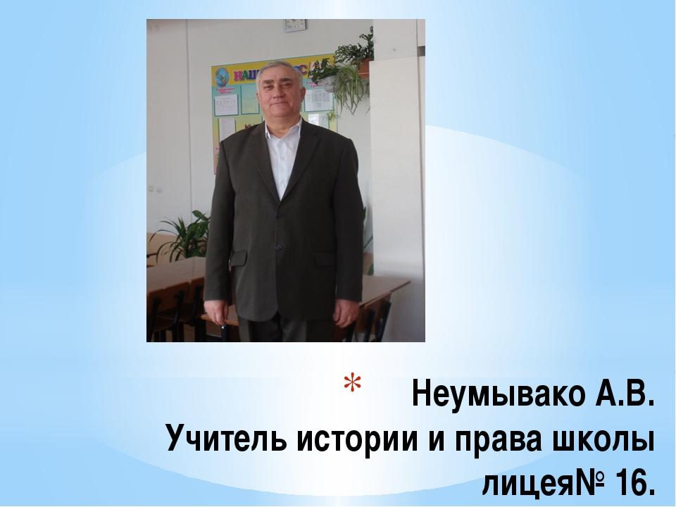 Неумывако А.В. Учитель истории и права школы лицея№ 16.