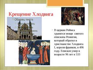 Крещение Хлодвига В церкви Реймса хранятся мощи святого епископа Ремигия, кот