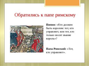 Обратились к папе римскому Пипин: «Кто должен быть королем: тот, кто управляе