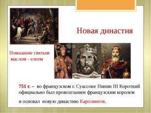 Новая династия 751 г. – во французском г. Суассоне Пипин III Короткий официал