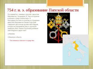 754 г. н. э. образование Папской области Последний из «ленивых королей» динас