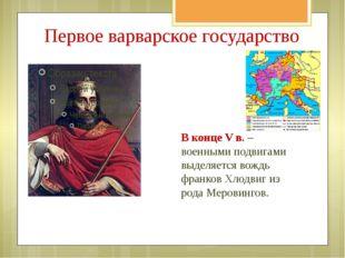 Первое варварское государство В конце V в. – военными подвигами выделяется во