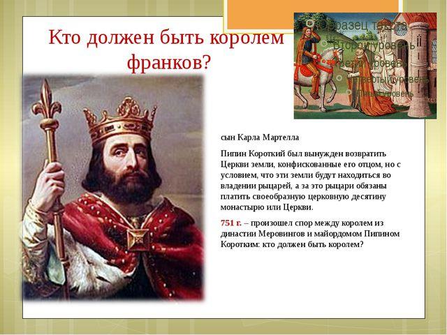 Кто должен быть королем франков? сын Карла Мартелла Пипин Короткий был вынужд...
