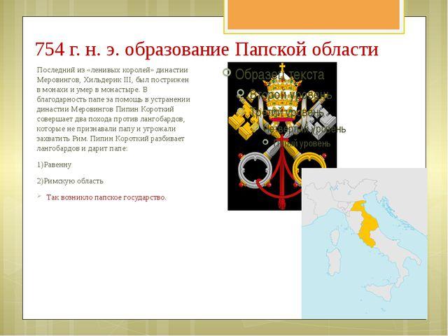754 г. н. э. образование Папской области Последний из «ленивых королей» динас...