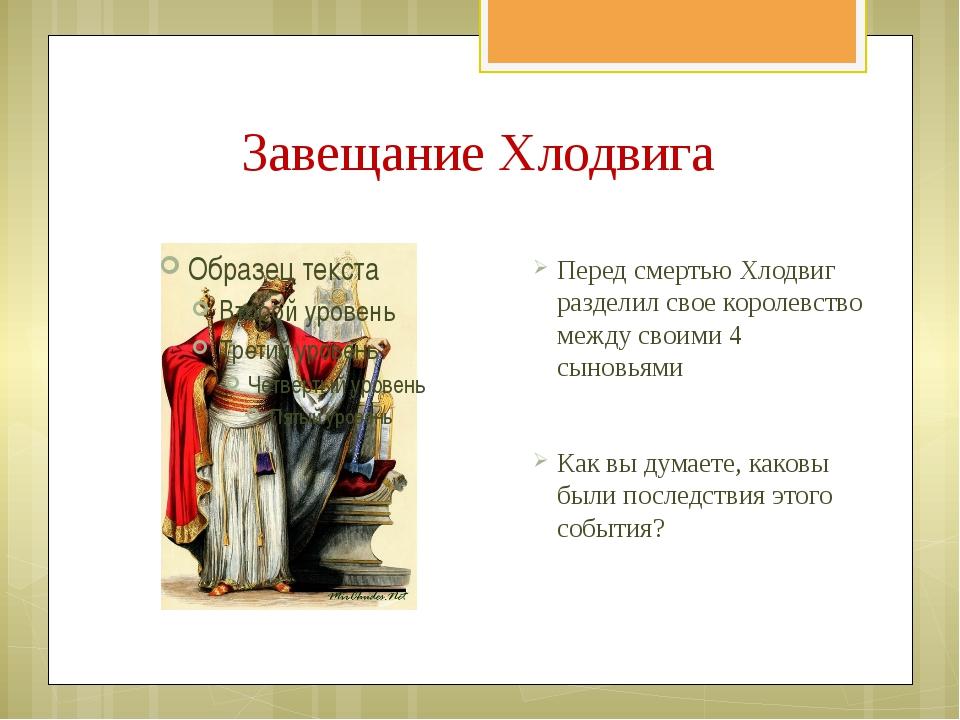 Завещание Хлодвига Перед смертью Хлодвиг разделил свое королевство между свои...