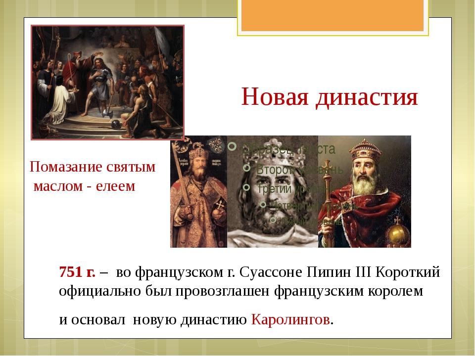 Новая династия 751 г. – во французском г. Суассоне Пипин III Короткий официал...