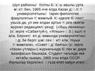 Шул районның Котлы Бөкәш авылы урта мәктәбен, 1965 нче елда Казан дәүләт унив