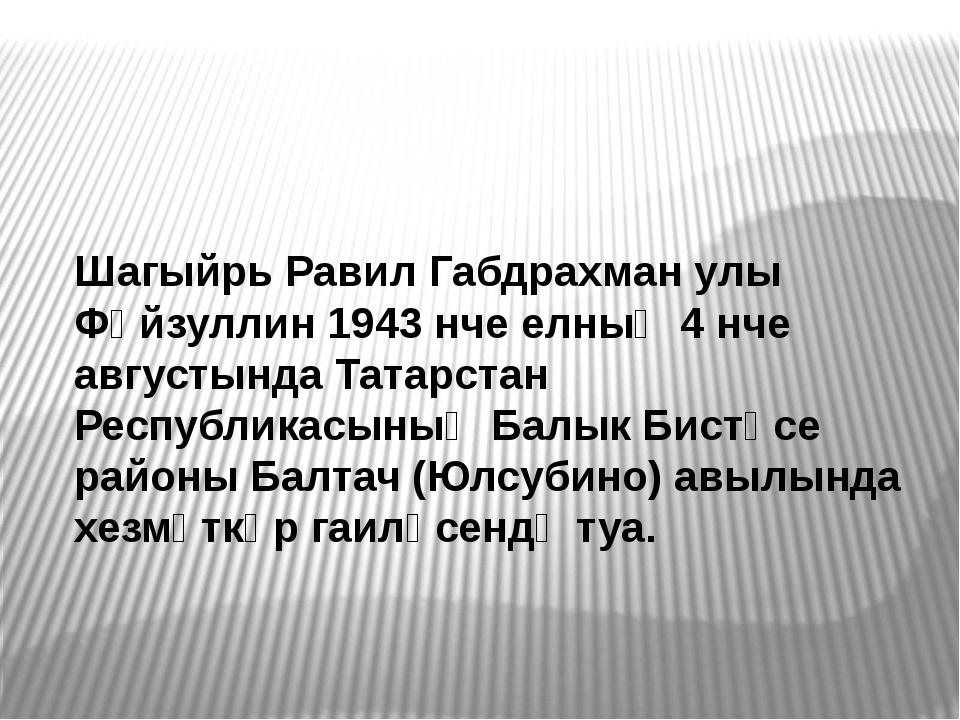 Шагыйрь Равил Габдрахман улы Фәйзуллин 1943 нче елның 4 нче августында Татарс...