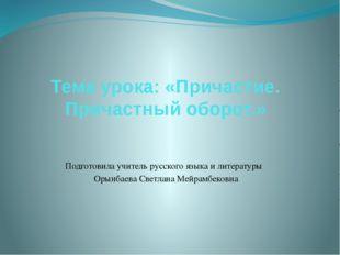 Тема урока: «Причастие. Причастный оборот.» Подготовила учитель русского язык