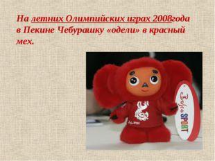 Налетних Олимпийских играх 2008года в Пекине Чебурашку «одели» в красный мех.