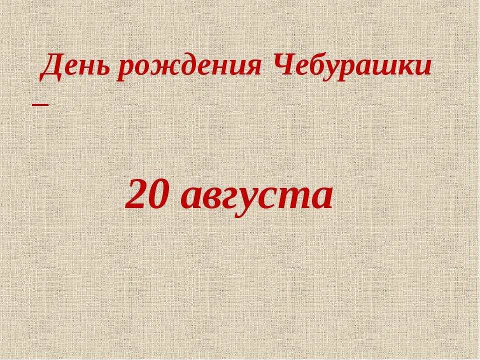 День рождения Чебурашки – 20 августа