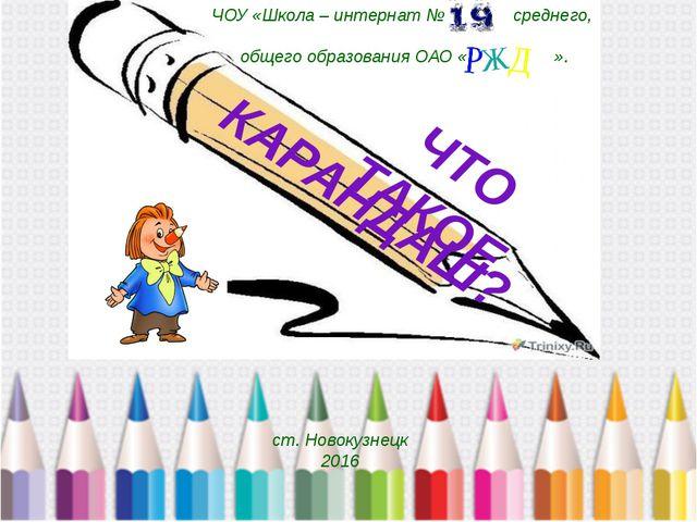 КАРАНДАШ? ЧОУ «Школа – интернат № среднего, общего образования ОАО « ». ст....