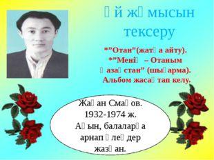 Жақан Смақов. 1932-1974 ж. Ақын, балаларға арнап өлеңдер жазған. Үй жұмысын