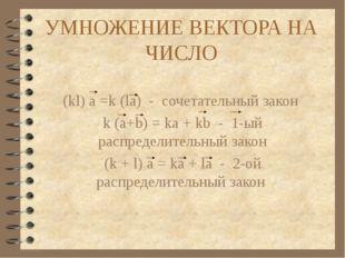 УМНОЖЕНИЕ ВЕКТОРА НА ЧИСЛО (kl) a =k (la) - сочетательный закон k (a+b) = ka