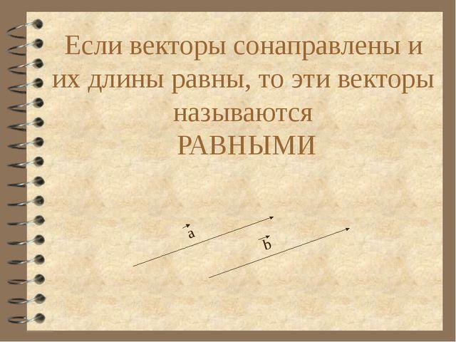 Если векторы сонаправлены и их длины равны, то эти векторы называются РАВНЫМИ...